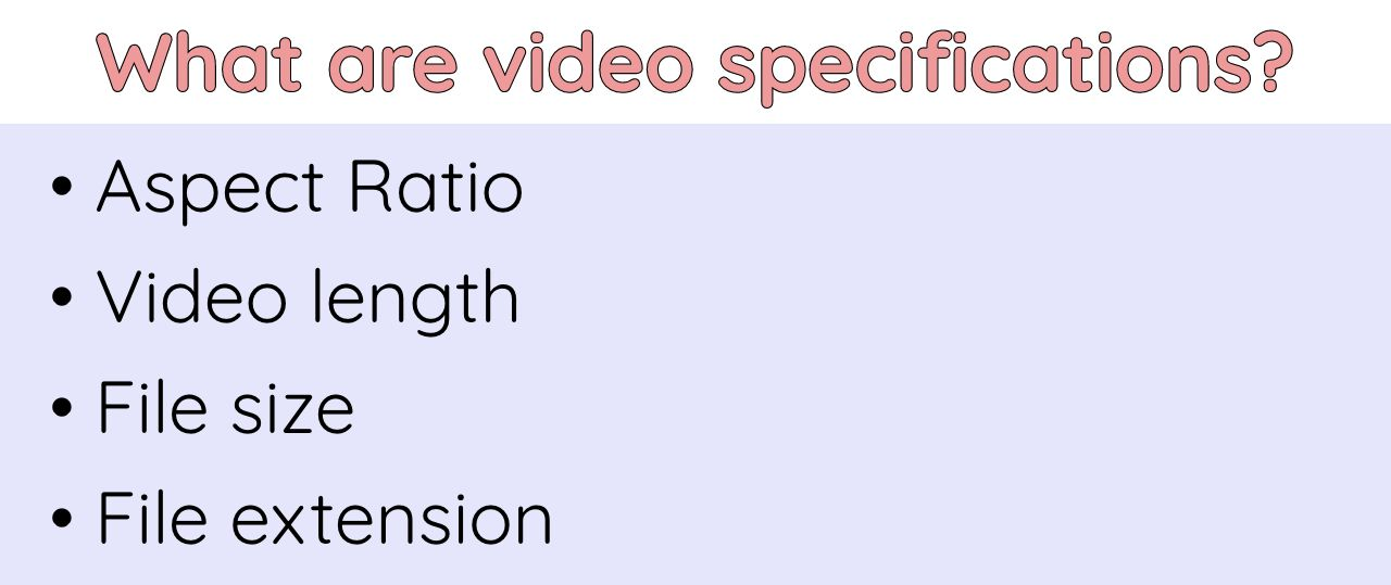 A list of various video specifications: aspect ratio, video length, file size, and file extension type.